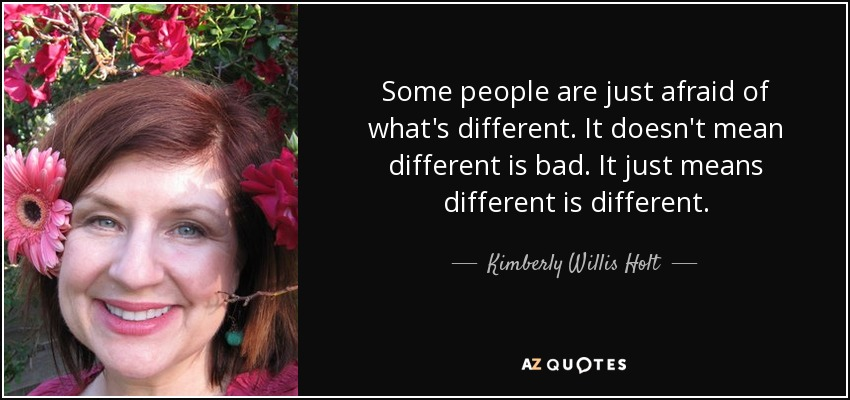 Some people are just afraid of what's different. It doesn't mean different is bad. It just means different is different. - Kimberly Willis Holt
