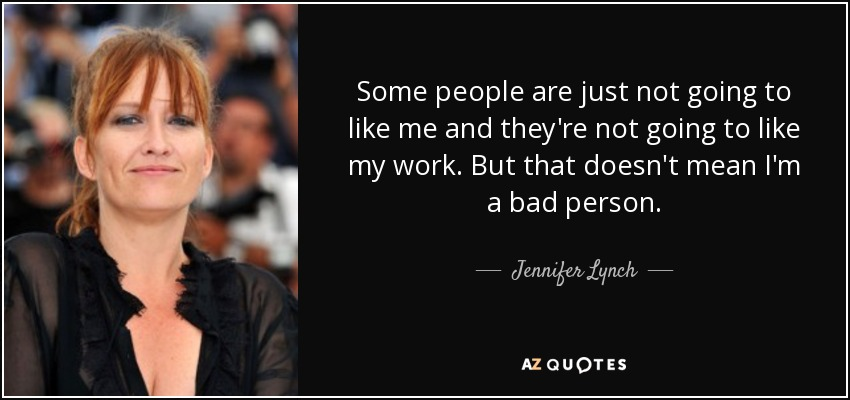 Some people are just not going to like me and they're not going to like my work. But that doesn't mean I'm a bad person. - Jennifer Lynch