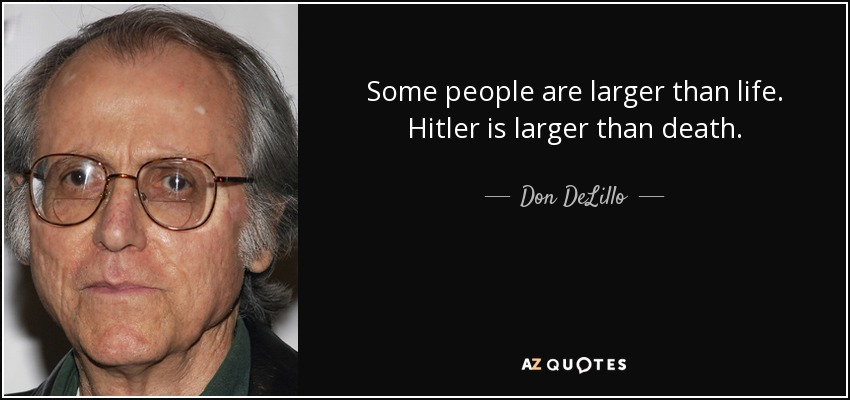 Some people are larger than life. Hitler is larger than death. - Don DeLillo