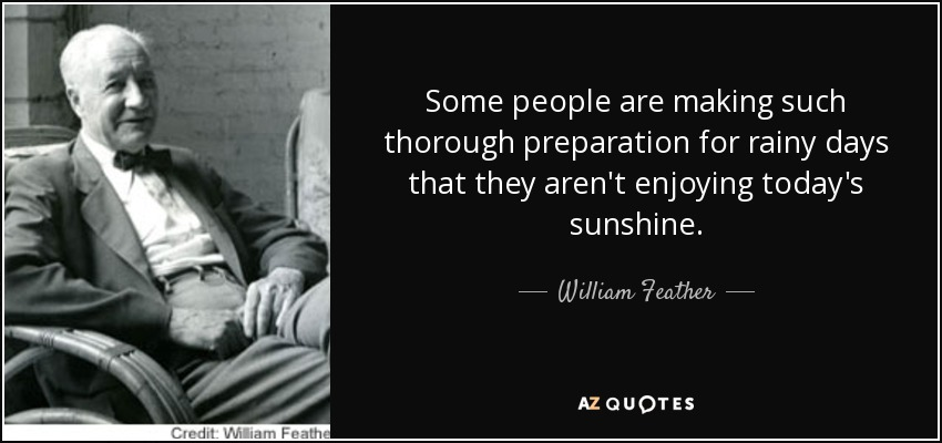 Some people are making such thorough preparation for rainy days that they aren't enjoying today's sunshine. - William Feather