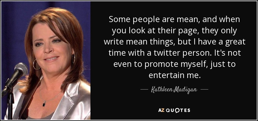 Some people are mean, and when you look at their page, they only write mean things, but I have a great time with a twitter person. It's not even to promote myself, just to entertain me. - Kathleen Madigan