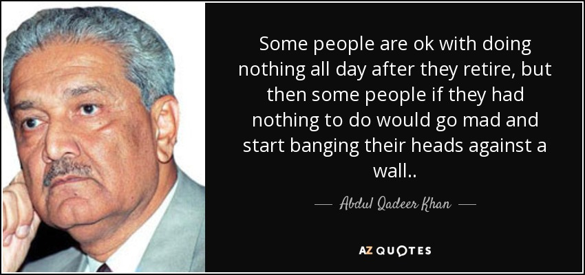 Some people are ok with doing nothing all day after they retire, but then some people if they had nothing to do would go mad and start banging their heads against a wall. . - Abdul Qadeer Khan