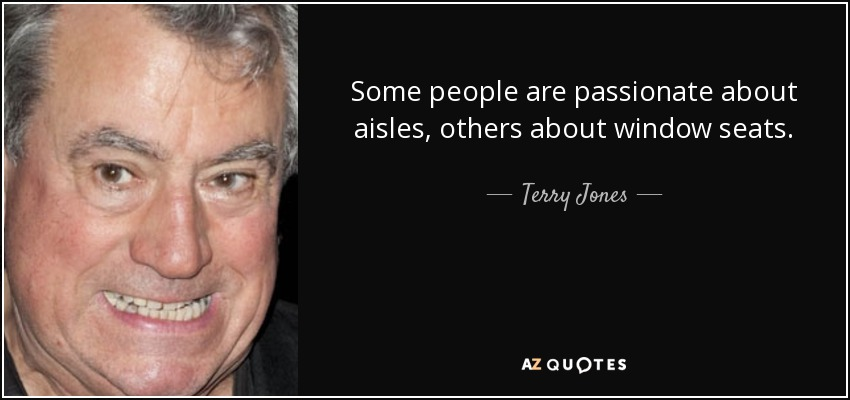 Some people are passionate about aisles, others about window seats. - Terry Jones