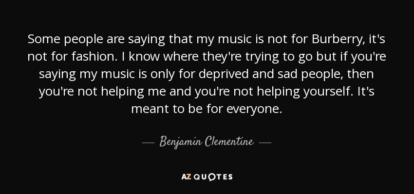 Some people are saying that my music is not for Burberry, it's not for fashion. I know where they're trying to go but if you're saying my music is only for deprived and sad people, then you're not helping me and you're not helping yourself. It's meant to be for everyone. - Benjamin Clementine