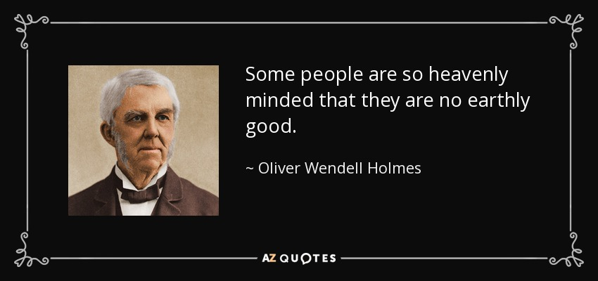 Some people are so heavenly minded that they are no earthly good. - Oliver Wendell Holmes Sr.