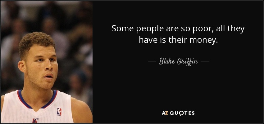 Some people are so poor, all they have is their money. - Blake Griffin