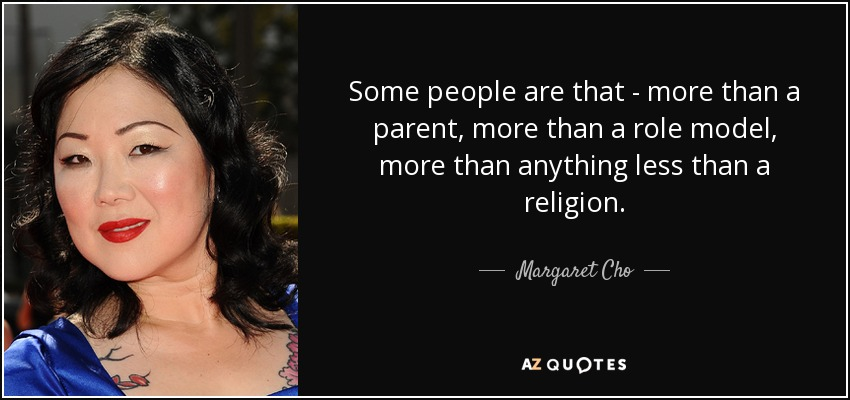Some people are that - more than a parent, more than a role model, more than anything less than a religion. - Margaret Cho
