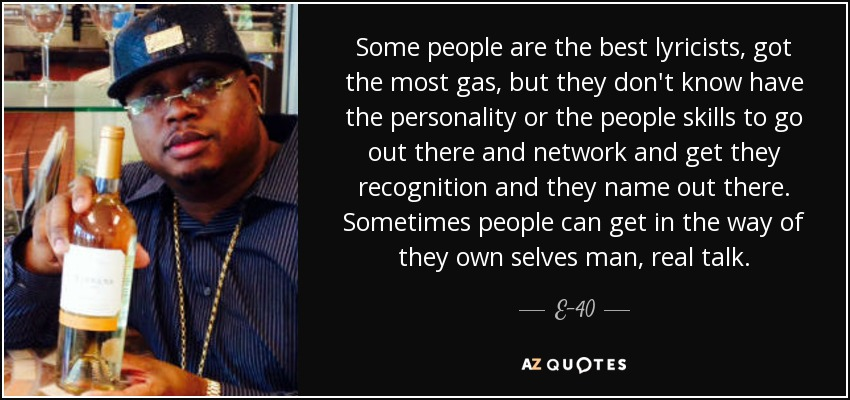 Some people are the best lyricists, got the most gas, but they don't know have the personality or the people skills to go out there and network and get they recognition and they name out there. Sometimes people can get in the way of they own selves man, real talk. - E-40