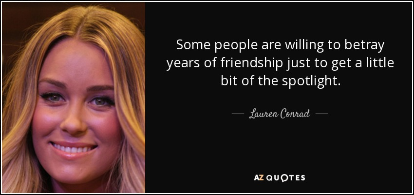 Some people are willing to betray years of friendship just to get a little bit of the spotlight. - Lauren Conrad