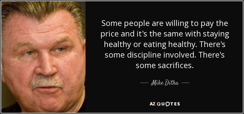 Some people are willing to pay the price and it's the same with staying healthy or eating healthy. There's some discipline involved. There's some sacrifices. - Mike Ditka