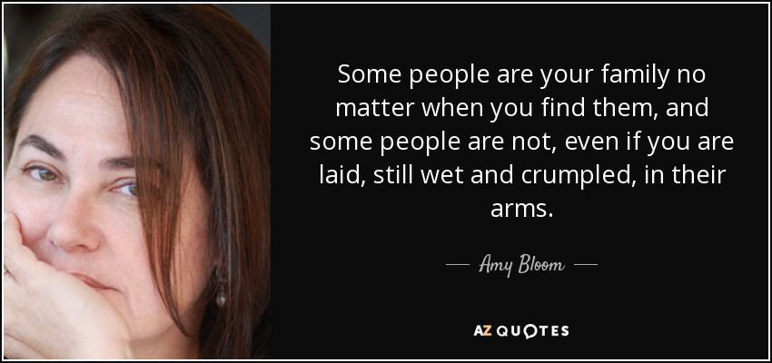 Some people are your family no matter when you find them, and some people are not, even if you are laid, still wet and crumpled, in their arms. - Amy Bloom