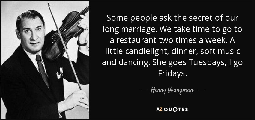 Some people ask the secret of our long marriage. We take time to go to a restaurant two times a week. A little candlelight, dinner, soft music and dancing. She goes Tuesdays, I go Fridays. - Henny Youngman