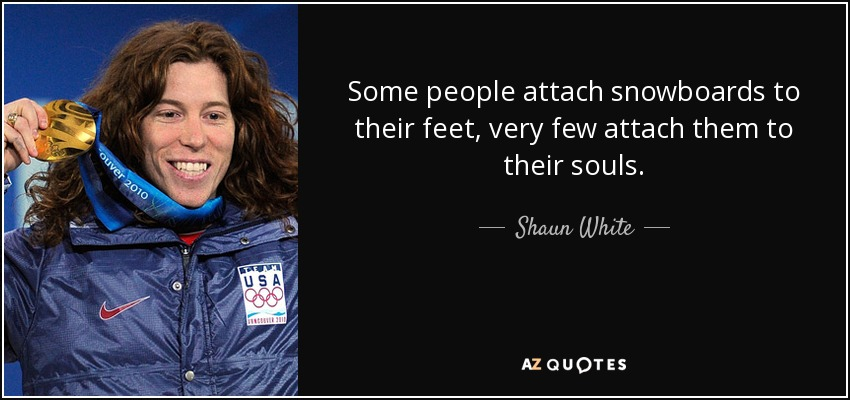 Some people attach snowboards to their feet, very few attach them to their souls. - Shaun White