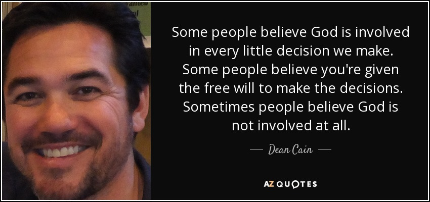 Some people believe God is involved in every little decision we make. Some people believe you're given the free will to make the decisions. Sometimes people believe God is not involved at all. - Dean Cain