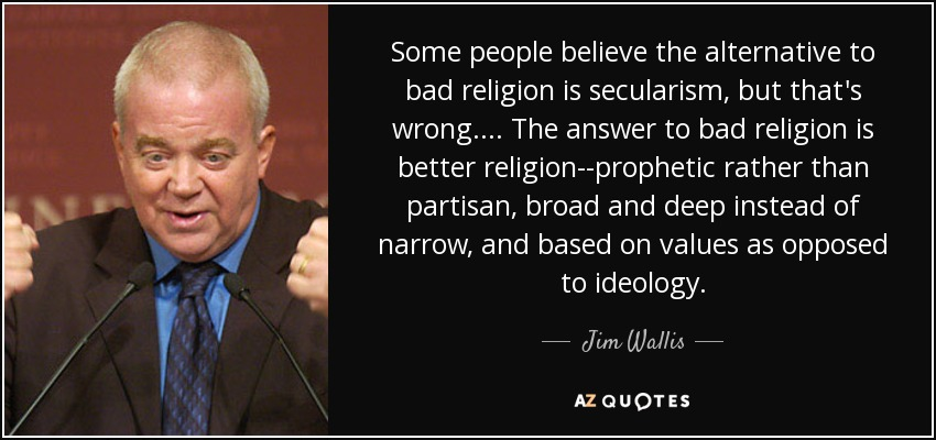 Some people believe the alternative to bad religion is secularism, but that's wrong . . . . The answer to bad religion is better religion--prophetic rather than partisan, broad and deep instead of narrow, and based on values as opposed to ideology. - Jim Wallis