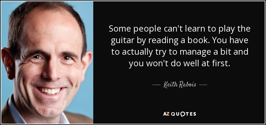 Some people can't learn to play the guitar by reading a book. You have to actually try to manage a bit and you won't do well at first. - Keith Rabois