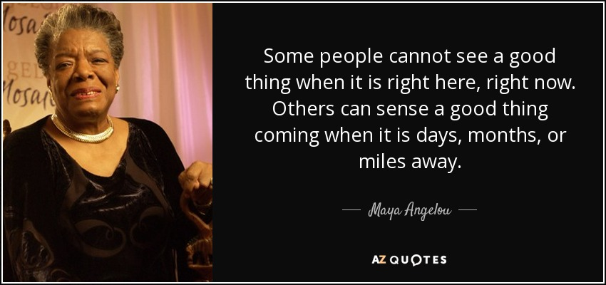 Some people cannot see a good thing when it is right here, right now. Others can sense a good thing coming when it is days, months, or miles away. - Maya Angelou