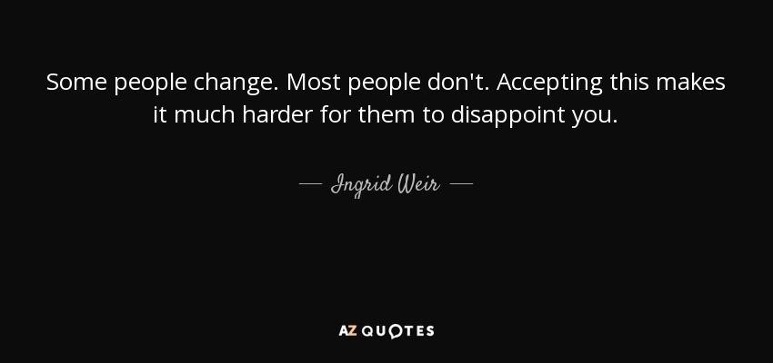 Ingrid Weir Quote Some People Change Most People Dont Accepting