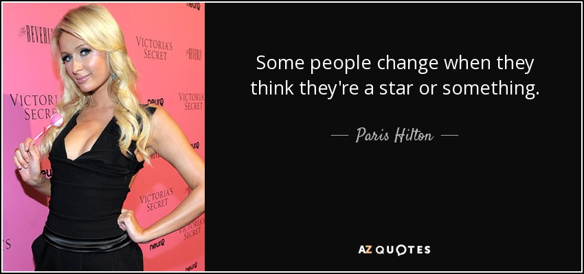 Some people change when they think they're a star or something. - Paris Hilton