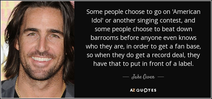 Some people choose to go on 'American Idol' or another singing contest, and some people choose to beat down barrooms before anyone even knows who they are, in order to get a fan base, so when they do get a record deal, they have that to put in front of a label. - Jake Owen
