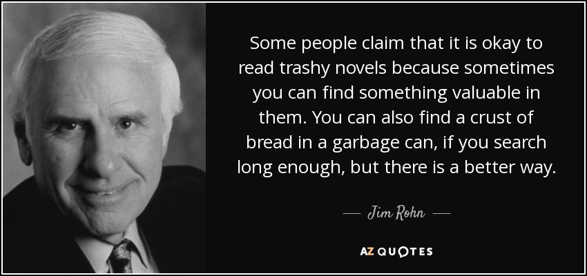 Some people claim that it is okay to read trashy novels because sometimes you can find something valuable in them. You can also find a crust of bread in a garbage can, if you search long enough, but there is a better way. - Jim Rohn