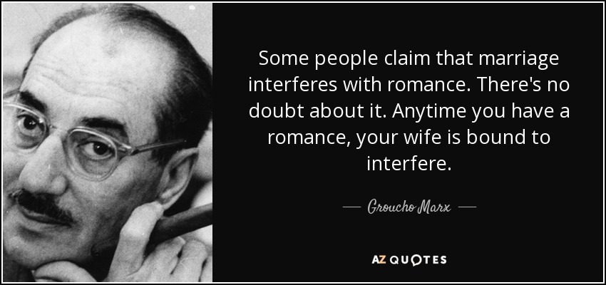 Some people claim that marriage interferes with romance. There's no doubt about it. Anytime you have a romance, your wife is bound to interfere. - Groucho Marx