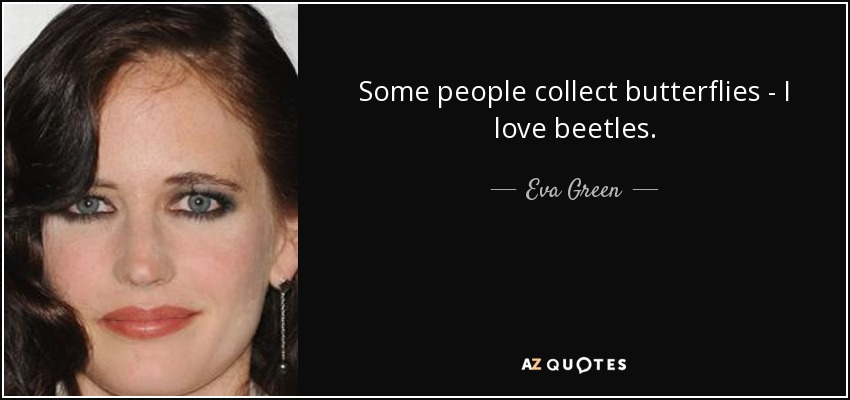 Some people collect butterflies - I love beetles. - Eva Green