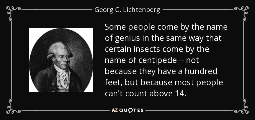 Some people come by the name of genius in the same way that certain insects come by the name of centipede -- not because they have a hundred feet, but because most people can't count above 14. - Georg C. Lichtenberg