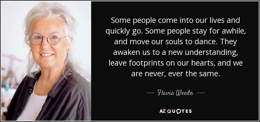 Some people come into our lives and quickly go. Some people stay for awhile, and move our souls to dance. They awaken us to a new understanding, leave footprints on our hearts, and we are never, ever the same. - Flavia Weedn
