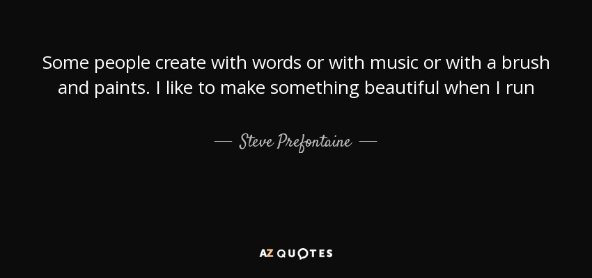 Some people create with words or with music or with a brush and paints. I like to make something beautiful when I run - Steve Prefontaine