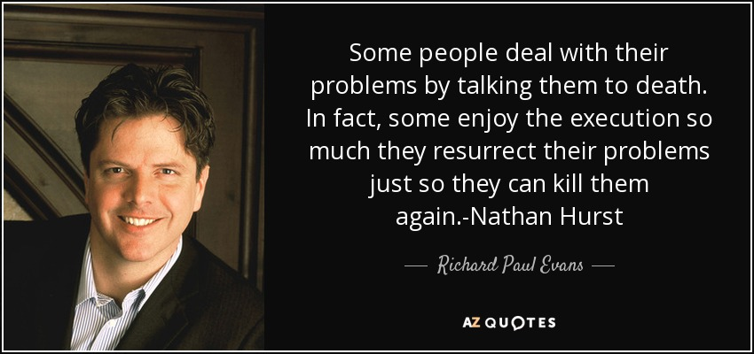 Some people deal with their problems by talking them to death. In fact, some enjoy the execution so much they resurrect their problems just so they can kill them again.-Nathan Hurst - Richard Paul Evans