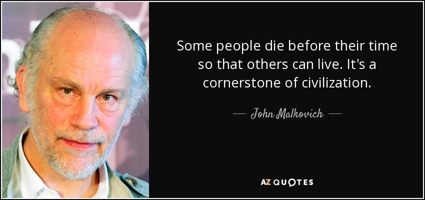 Some people die before their time so that others can live. It's a cornerstone of civilization. - John Malkovich