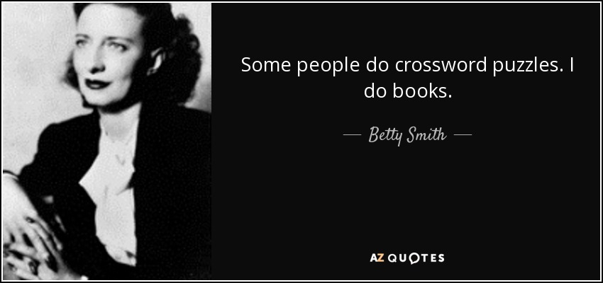 Some people do crossword puzzles. I do books. - Betty Smith