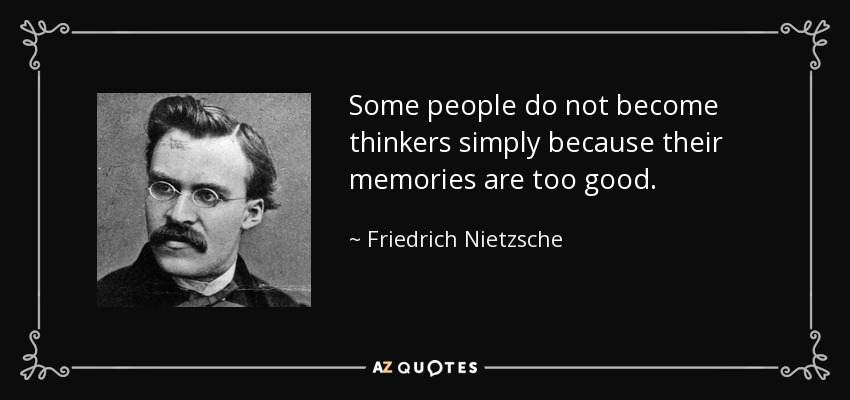 Some people do not become thinkers simply because their memories are too good. - Friedrich Nietzsche