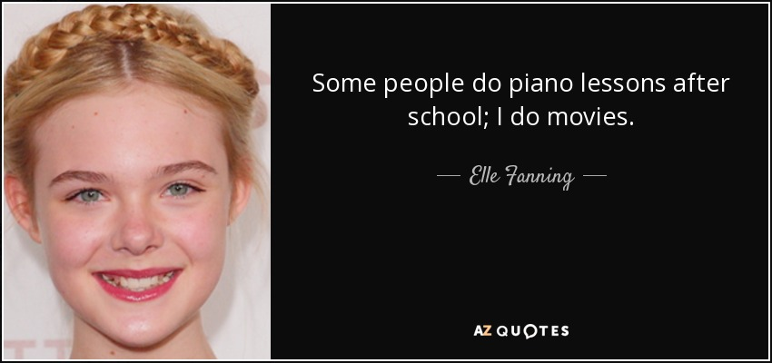 Some people do piano lessons after school; I do movies. - Elle Fanning