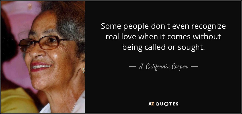 Some people don't even recognize real love when it comes without being called or sought. - J. California Cooper
