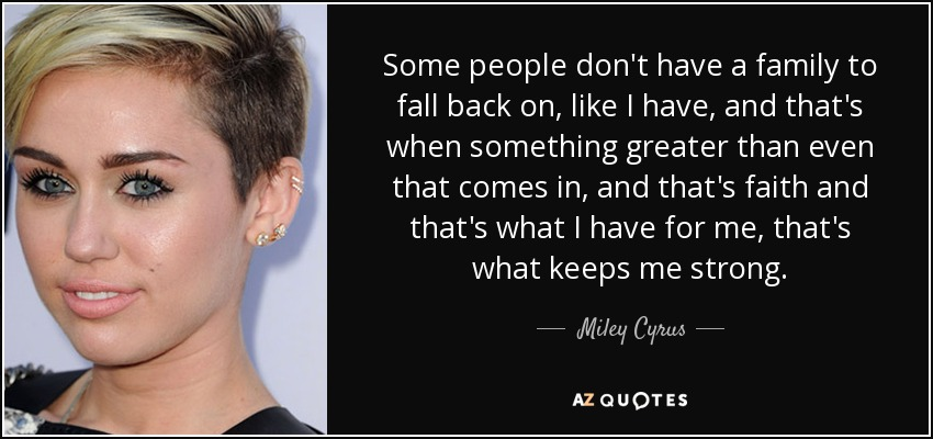 Some people don't have a family to fall back on, like I have, and that's when something greater than even that comes in, and that's faith and that's what I have for me, that's what keeps me strong. - Miley Cyrus