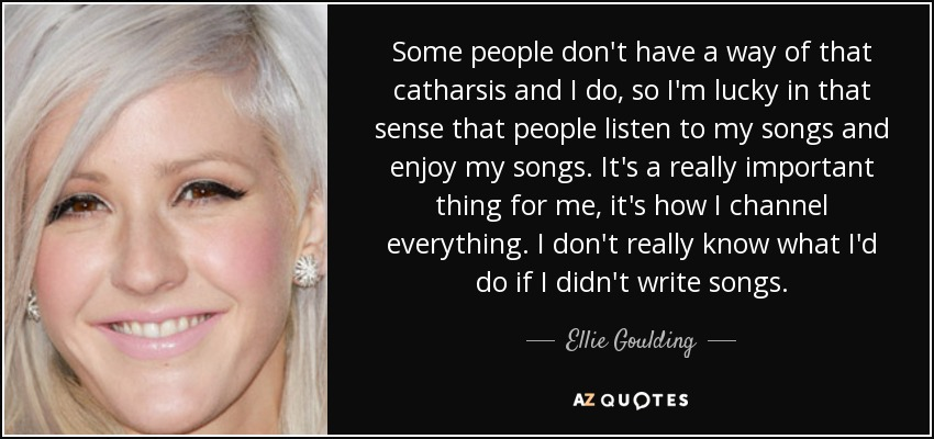 Some people don't have a way of that catharsis and I do, so I'm lucky in that sense that people listen to my songs and enjoy my songs. It's a really important thing for me, it's how I channel everything. I don't really know what I'd do if I didn't write songs. - Ellie Goulding