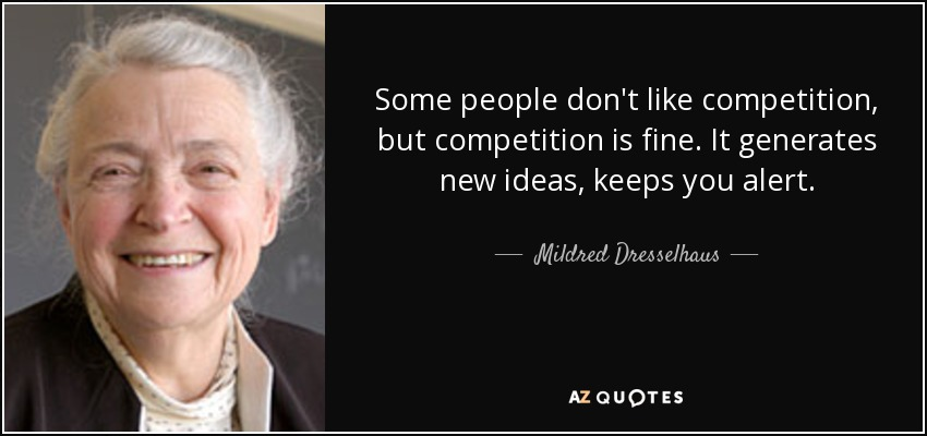 Some people don't like competition, but competition is fine. It generates new ideas, keeps you alert. - Mildred Dresselhaus