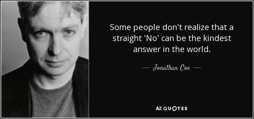 Some people don't realize that a straight 'No' can be the kindest answer in the world. - Jonathan Coe