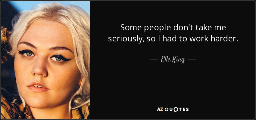 Some people don't take me seriously, so I had to work harder. - Elle King