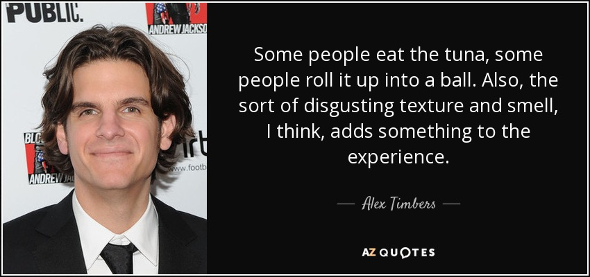 Some people eat the tuna, some people roll it up into a ball. Also, the sort of disgusting texture and smell, I think, adds something to the experience. - Alex Timbers