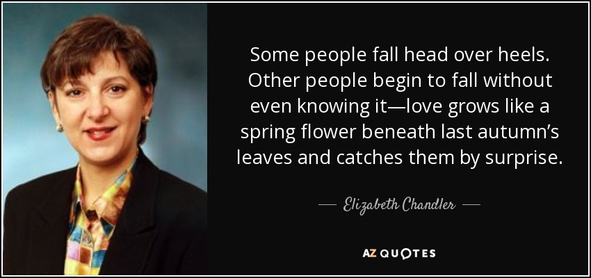 Some people fall head over heels. Other people begin to fall without even knowing it—love grows like a spring flower beneath last autumn's leaves and catches them by surprise. - Elizabeth Chandler