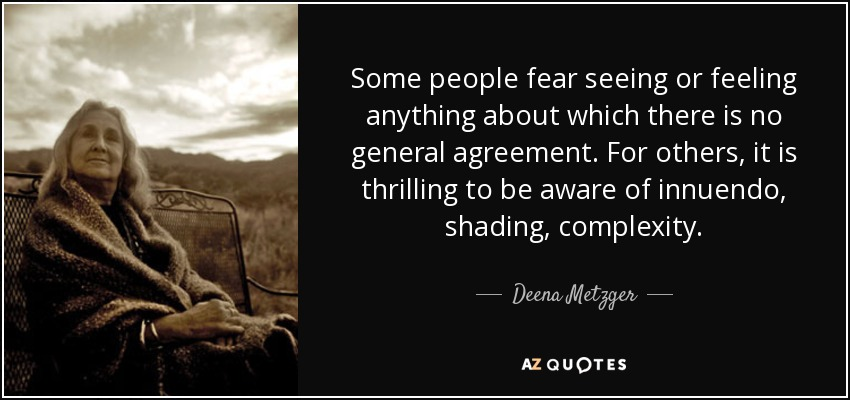 Some people fear seeing or feeling anything about which there is no general agreement. For others, it is thrilling to be aware of innuendo, shading, complexity. - Deena Metzger