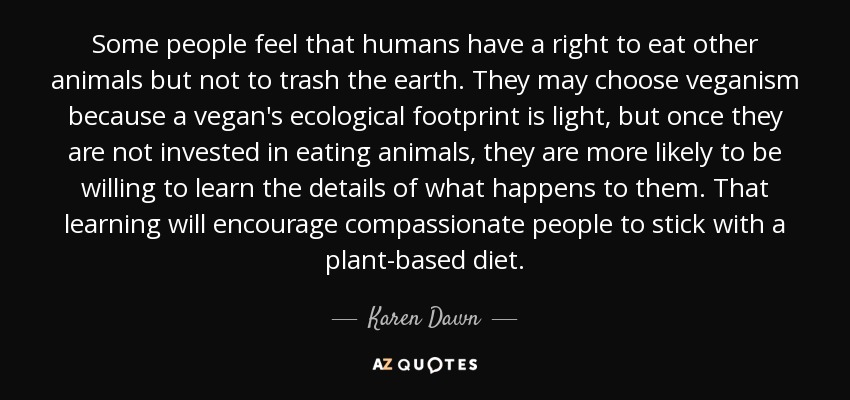 Some people feel that humans have a right to eat other animals but not to trash the earth. They may choose veganism because a vegan's ecological footprint is light, but once they are not invested in eating animals, they are more likely to be willing to learn the details of what happens to them. That learning will encourage compassionate people to stick with a plant-based diet. - Karen Dawn