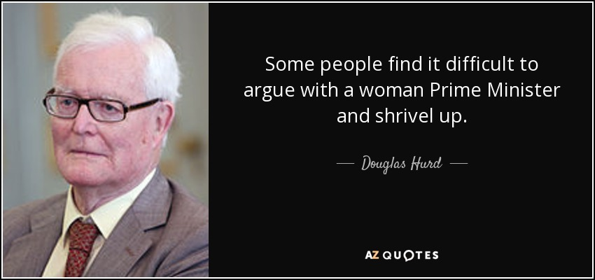 Some people find it difficult to argue with a woman Prime Minister and shrivel up. - Douglas Hurd