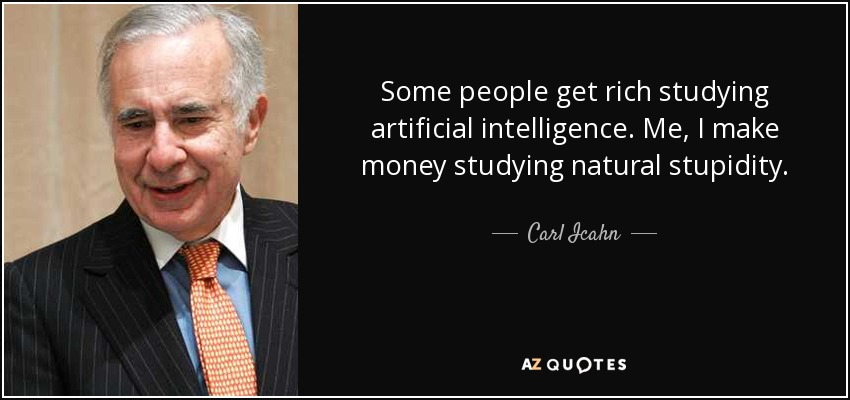 Some people get rich studying artificial intelligence. Me, I make money studying natural stupidity. - Carl Icahn