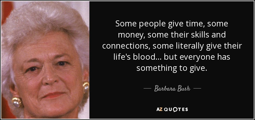 Some people give time, some money, some their skills and connections, some literally give their life's blood . . . but everyone has something to give. - Barbara Bush