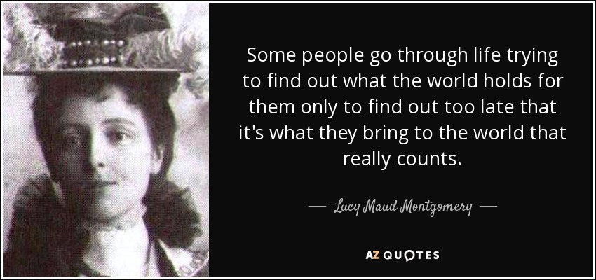 Some people go through life trying to find out what the world holds for them only to find out too late that it's what they bring to the world that really counts. - Lucy Maud Montgomery