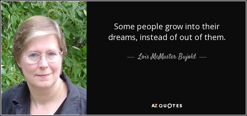 Some people grow into their dreams, instead of out of them. - Lois McMaster Bujold